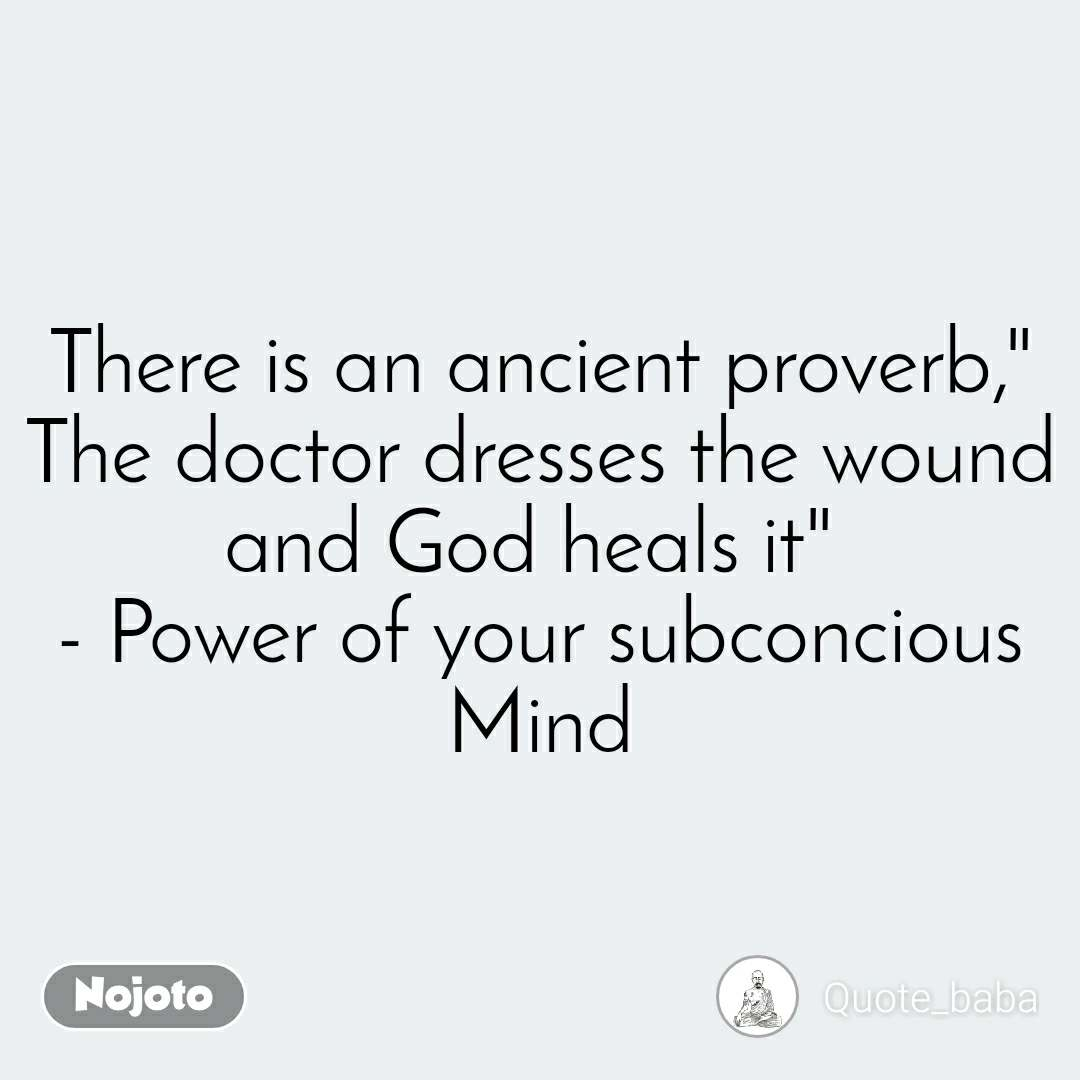 "There is an ancient proverb,"" The doctor dresses the wound and God heals it""  - Power of your subconcious Mind"