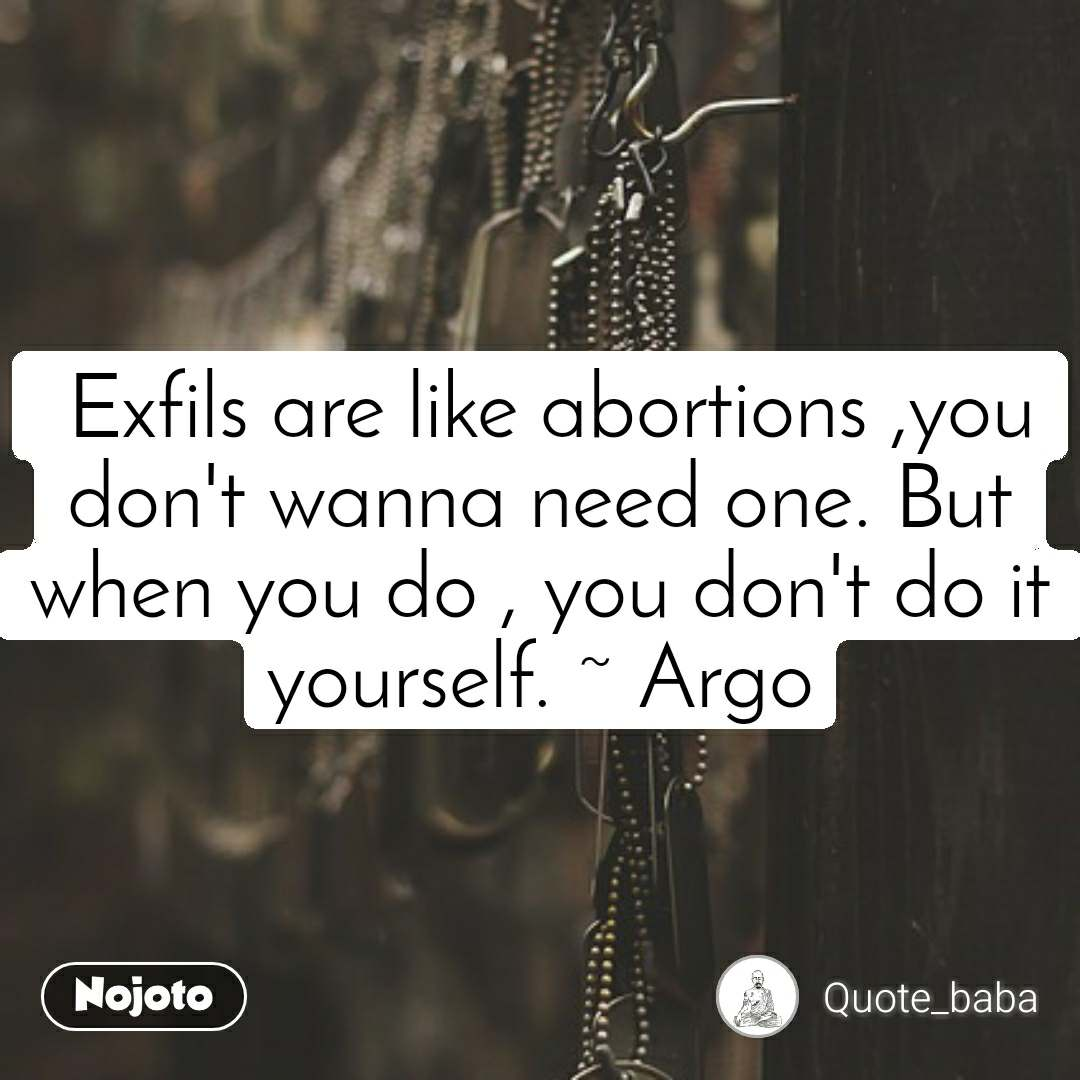 Exfils are like abortions ,you don't wanna need one. But when you do , you don't do it yourself. ~ Argo