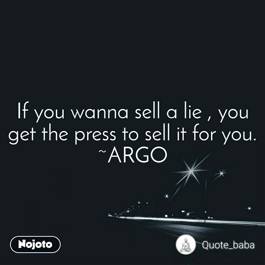 If you wanna sell a lie , you get the press to sell it for you. ~ARGO