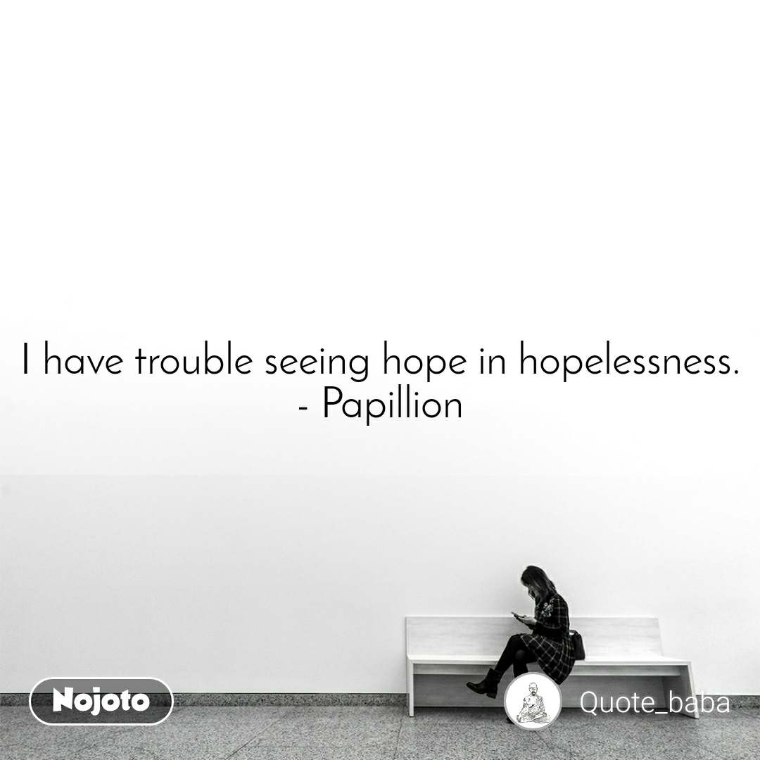 I have trouble seeing hope in hopelessness. - Papillion