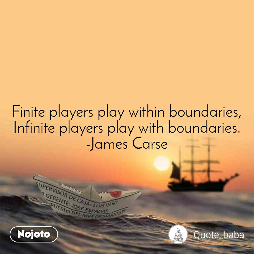 Finite players play within boundaries, Infinite players play with boundaries. -James Carse