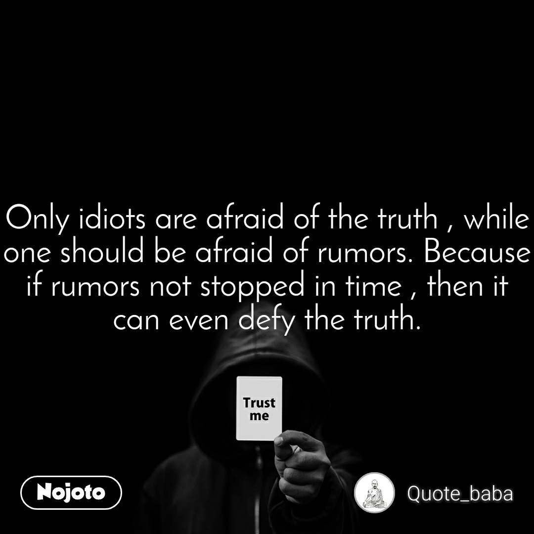 Trust me Only idiots are afraid of the truth , while one should be afraid of rumors. Because if rumors not stopped in time , then it can even defy the truth.