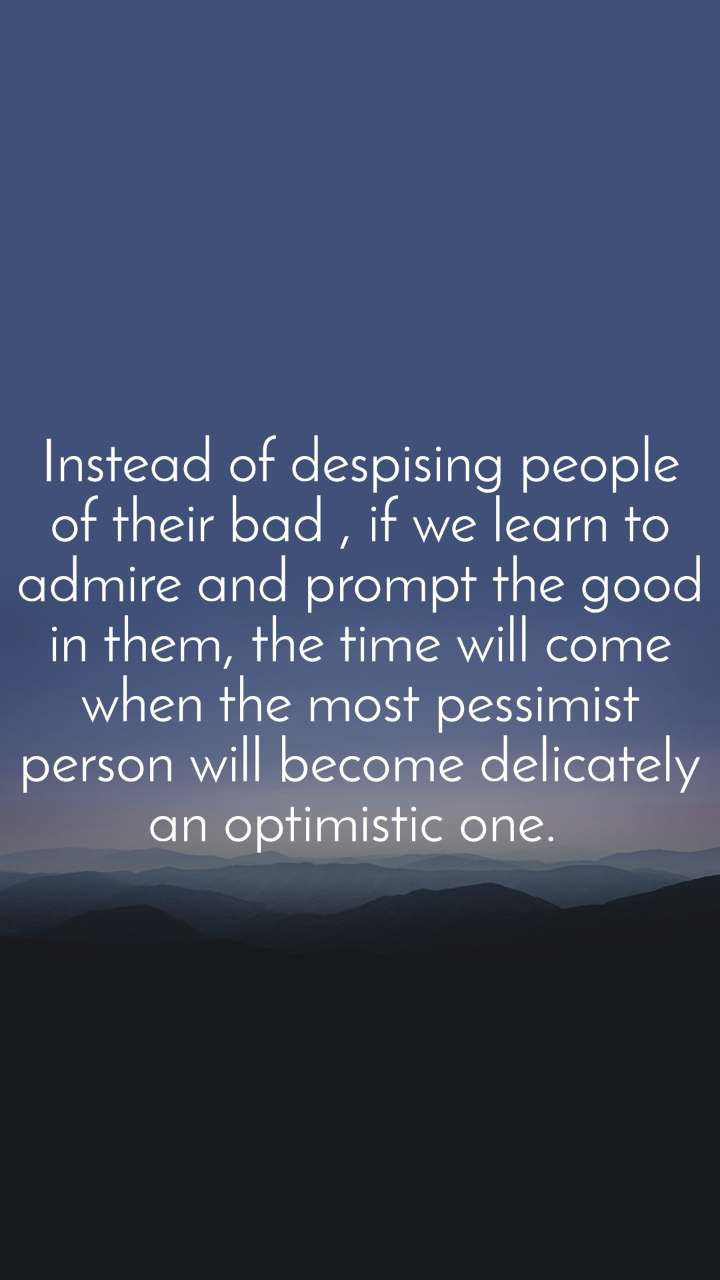 Instead of despising people of their bad , if we learn to admire and prompt the good in them, the time will come when the most pessimist person will become delicately an optimistic one.