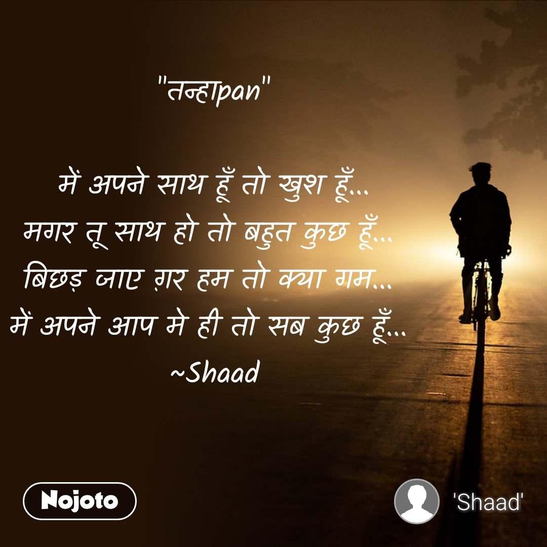 """""""तन्हाpan""""  में अपने साथ हूँ तो खुश हूँ... मगर तू साथ हो तो बहुत कुछ हूँ...  बिछड़ जाए ग़र हम तो क्या गम...  में अपने आप मे ही तो सब कुछ हूँ...  ~Shaad"""