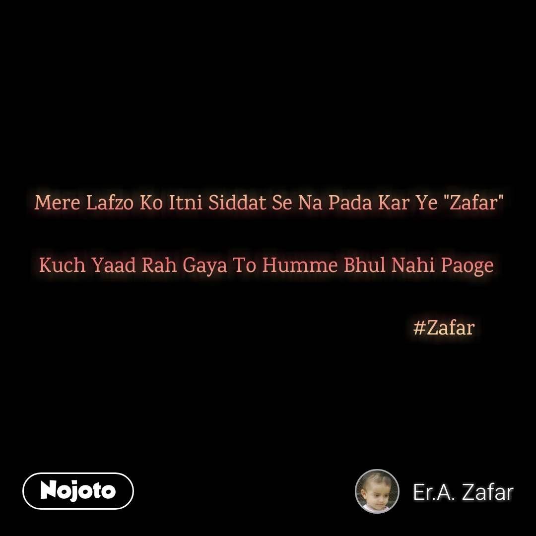 "Mere Lafzo Ko Itni Siddat Se Na Pada Kar Ye ""Zafar""  Kuch Yaad Rah Gaya To Humme Bhul Nahi Paoge                                                                   #Zafar"
