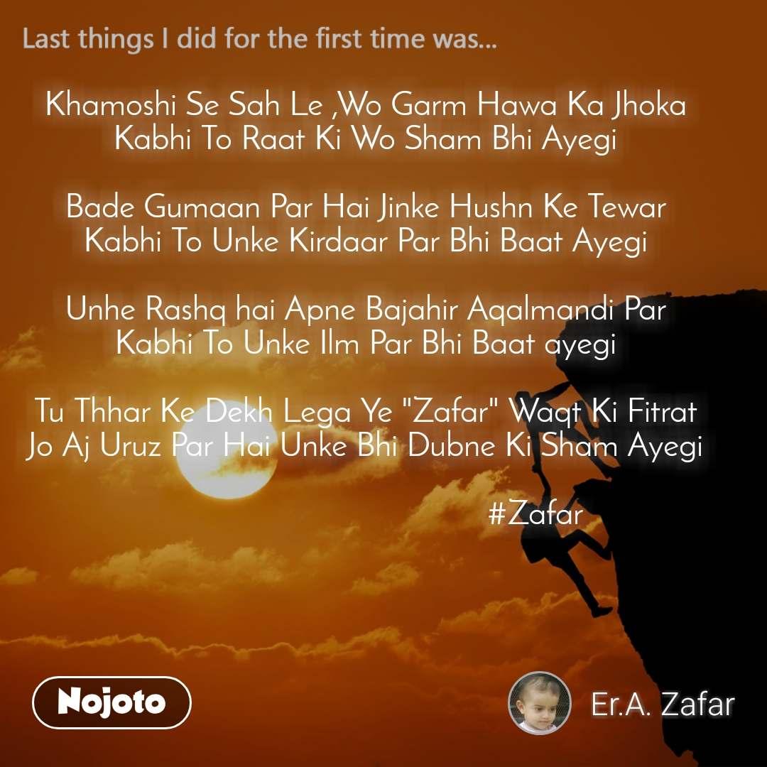 """Last things I did for the first time was... Khamoshi Se Sah Le ,Wo Garm Hawa Ka Jhoka  Kabhi To Raat Ki Wo Sham Bhi Ayegi   Bade Gumaan Par Hai Jinke Hushn Ke Tewar  Kabhi To Unke Kirdaar Par Bhi Baat Ayegi   Unhe Rashq hai Apne Bajahir Aqalmandi Par  Kabhi To Unke Ilm Par Bhi Baat ayegi   Tu Thhar Ke Dekh Lega Ye """"Zafar"""" Waqt Ki Fitrat  Jo Aj Uruz Par Hai Unke Bhi Dubne Ki Sham Ayegi                                                #Zafar"""