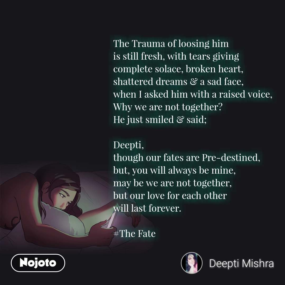 The Trauma of loosing him  is still fresh, with tears giving  complete solace, broken heart,  shattered dreams & a sad face,  when I asked him with a raised voice,  Why we are not together?  He just smiled & said;  Deepti,  though our fates are Pre-destined,  but, you will always be mine, may be we are not together,  but our love for each other  will last forever.   #The Fate