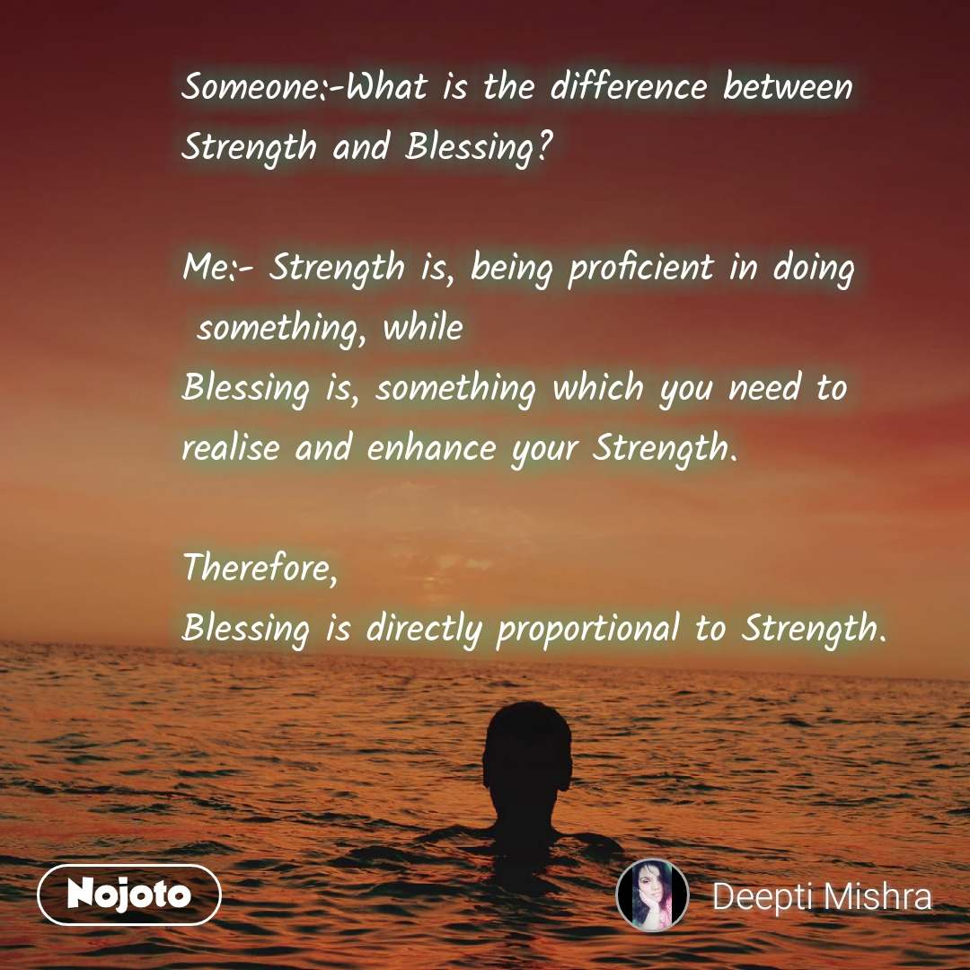 Someone:-What is the difference between  Strength and Blessing?   Me:- Strength is, being proficient in doing       something, while  Blessing is, something which you need to  realise and enhance your Strength.   Therefore,  Blessing is directly proportional to Strength.