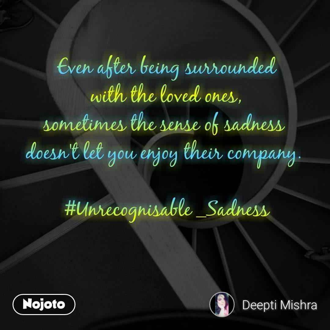 Even after being surrounded with the loved ones, sometimes the sense of sadness  doesn't let you enjoy their company.   #Unrecognisable _Sadness