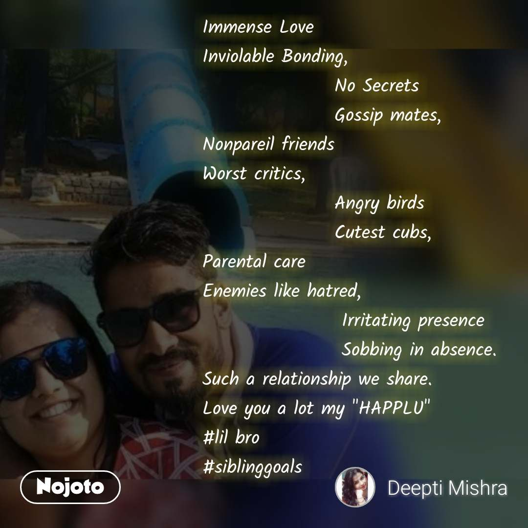 """Immense Love Inviolable Bonding,                    No Secrets                   Gossip mates,  Nonpareil friends Worst critics,                    Angry birds                   Cutest cubs,  Parental care Enemies like hatred,                     Irritating presence                    Sobbing in absence.  Such a relationship we share.  Love you a lot my """"HAPPLU"""" #lil bro #siblinggoals"""