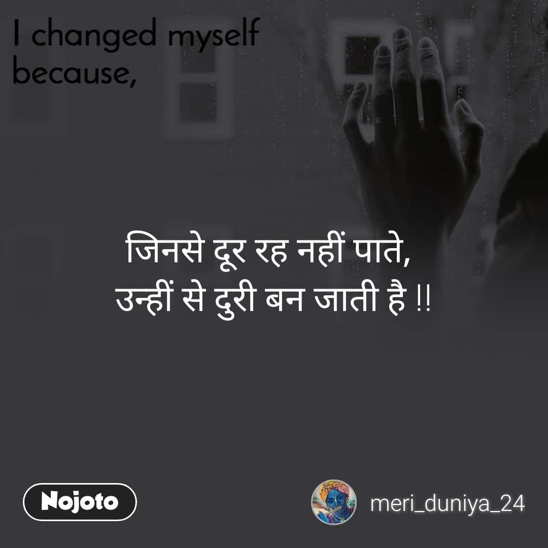 I changed myself because जिनसे दूर रह नहीं पाते, उन्हीं से दुरी बन जाती है !!