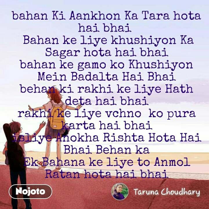 bahan Ki Aankhon Ka Tara hota hai bhai   Bahan ke liye khushiyon Ka Sagar hota hai bhai bahan ke gamo ko Khushiyon Mein Badalta Hai Bhai behan ki rakhi ke liye Hath deta hai bhai rakhi ke liye vchno  ko pura karta hai bhai isliye Anokha Rishta Hota Hai Bhai Behan ka Ek Bahana ke liye to Anmol Ratan hota hai bhai