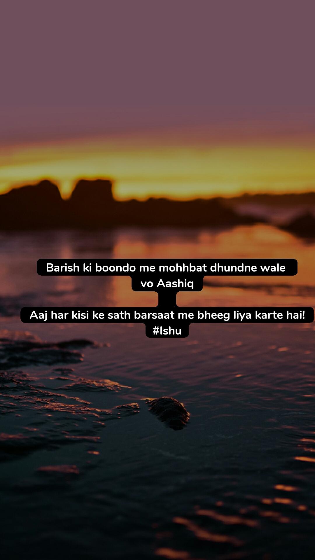 Barish ki boondo me mohhbat dhundne wale  vo Aashiq  Aaj har kisi ke sath barsaat me bheeg liya karte hai! #Ishu