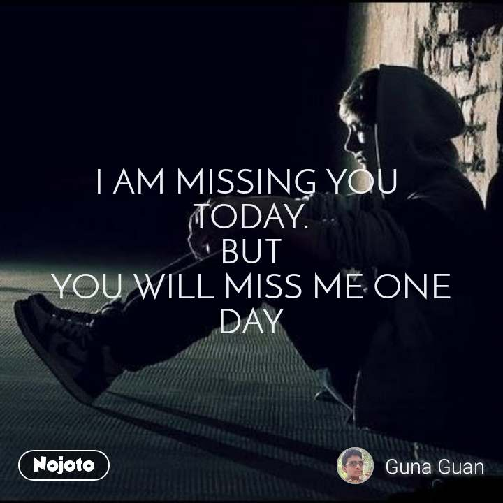 You will miss me one day