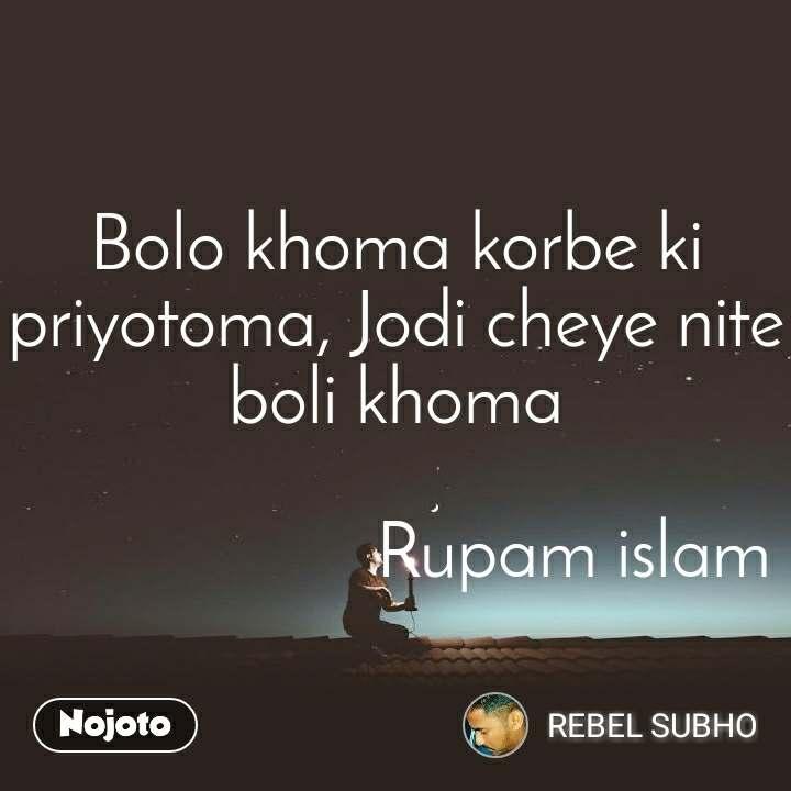 Bolo khoma korbe ki priyotoma, Jodi cheye nite boli khoma                     Rupam islam