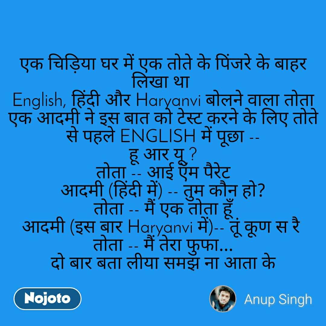 एक चिड़िया घर में एक तोते के पिंजरे के बाहर लिखा था English, हिंदी और Haryanvi बोलने वाला तोता एक आदमी ने इस बात को टेस्ट करने के लिए तोते से पहले ENGLISH में पूछा -- हू आर यू ? तोता -- आई ऍम पैरेट आदमी (हिंदी में) -- तुम कौन हो? तोता -- मैं एक तोता हूँ आदमी (इस बार Haryanvi में)-- तूं कूण स रै तोता -- मैं तेरा फुफा... दो बार बता लीया समझ ना आता के
