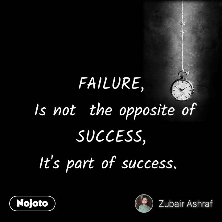 FAILURE,  Is not  the opposite of SUCCESS, It's part of success.