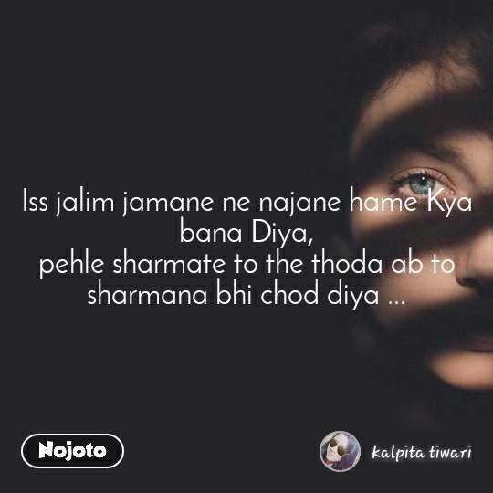 Iss jalim jamane ne najane hame Kya bana Diya, pehle sharmate to the thoda ab to sharmana bhi chod diya ...