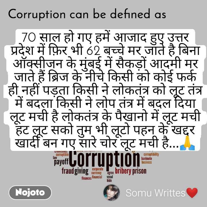 Corruption can be defined as 70 साल हो गए हमें आजाद हुए उत्तर प्रदेश में फ़िर भी 62 बच्चे मर जाते है बिना ऑक्सीजन के मुंबई में सैकड़ों आदमी मर जाते हैं ब्रिज के नीचे किसी को कोई फर्क ही नहीं पड़ता किसी ने लोकतंत्र को लूट तंत्र में बदला किसी ने लोप तंत्र में बदल दिया लूट मची है लोकतंत्र के पैखानो में लूट मची हट लूट सको तुम भी लूटो पहन के खद्दर खादी बन गए सारे चोर लूट मची है...🙏