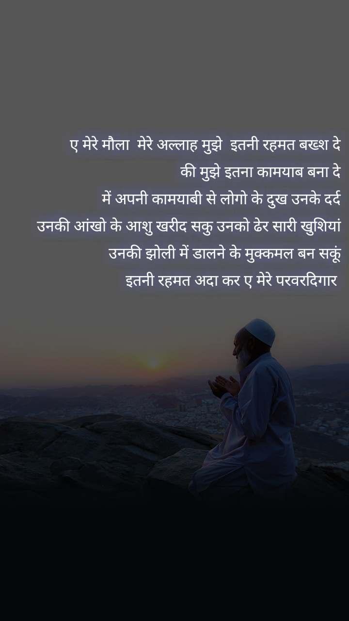 ए मेरे मौला  मेरे अल्लाह मुझे  इतनी रहमत बख्श दे की मुझे इतना कामयाब बना दे  में अपनी कामयाबी से लोगो के दुख उनके दर्द  उनकी आंखो के आशु खरीद सकु उनको ढेर सारी खुशियां  उनकी झोली में डालने के मुक्कमल बन सकूं  इतनी रहमत अदा कर ए मेरे परवरदिगार