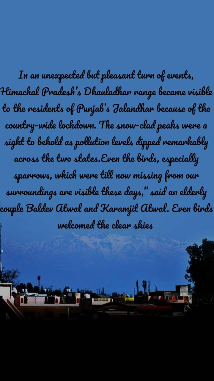 "In an unexpected but pleasant turn of events, Himachal Pradesh's Dhauladhar range became visible to the residents of Punjab's Jalandhar because of the country-wide lockdown. The snow-clad peaks were a sight to behold as pollution levels dipped remarkably across the two states.Even the birds, especially sparrows, which were till now missing from our surroundings are visible these days,"" said an elderly couple Baldev Atwal and Karamjit Atwal. Even birds welcomed the clear skies"