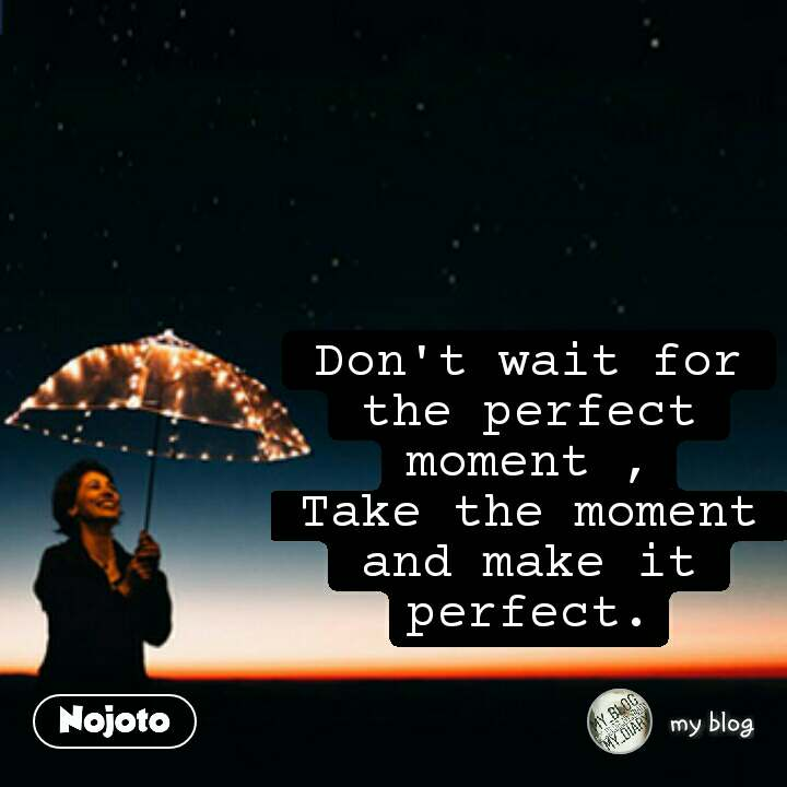 Don't wait for the perfect moment , Take the moment and make it perfect.