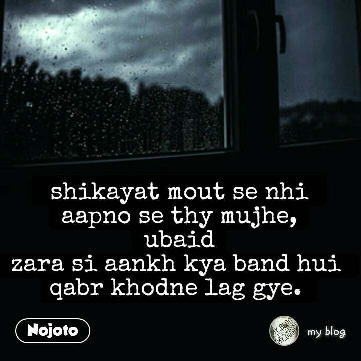 shikayat mout se nhi  aapno se thy mujhe, ubaid zara si aankh kya band hui  qabr khodne lag gye.