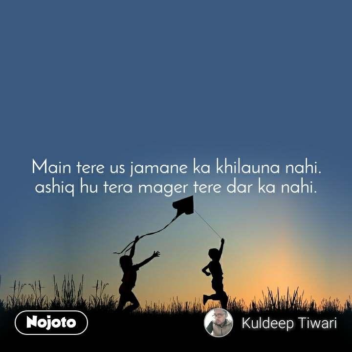 Main tere us jamane ka khilauna nahi. ashiq hu tera mager tere dar ka nahi.