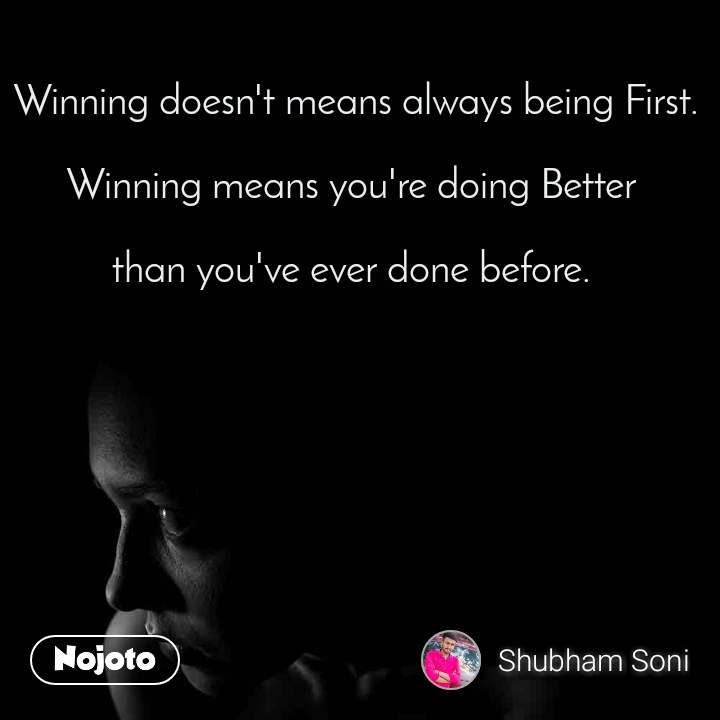 Winning doesn't means always being First.  Winning means you're doing Better   than you've ever done before.