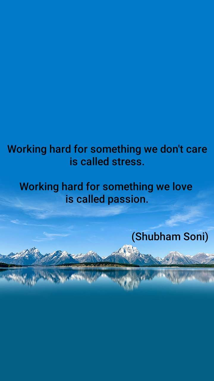Working hard for something we don't care is called stress.  Working hard for something we love  is called passion.                                                  (Shubham Soni)