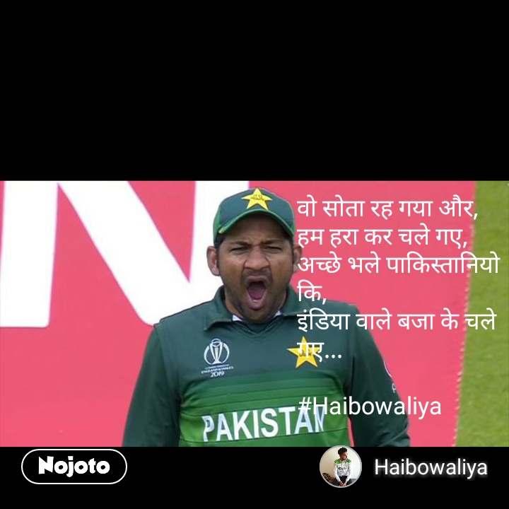 वो सोता रह गया और, हम हरा कर चले गए, अच्छे भले पाकिस्तानियो कि, इंडिया वाले बजा के चले गए...   #Haibowaliya