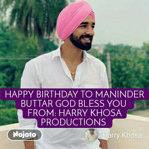 HAPPY BIRTHDAY TO MANINDER BUTTAR GOD BLESS YOU  FROM: HARRY KHOSA PRODUCTIONS