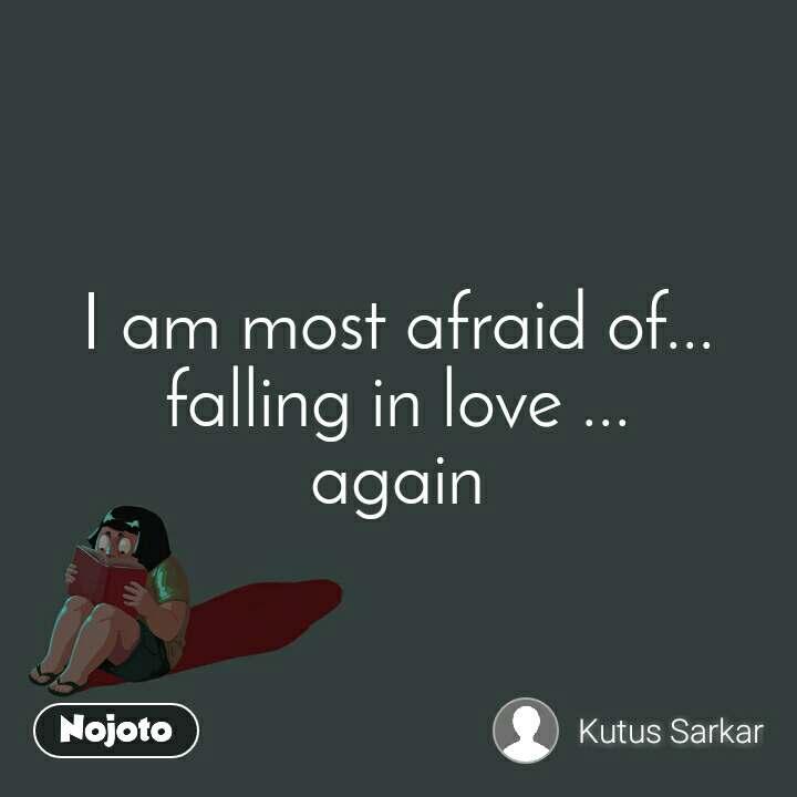 I am most afraid of... falling in love ... again