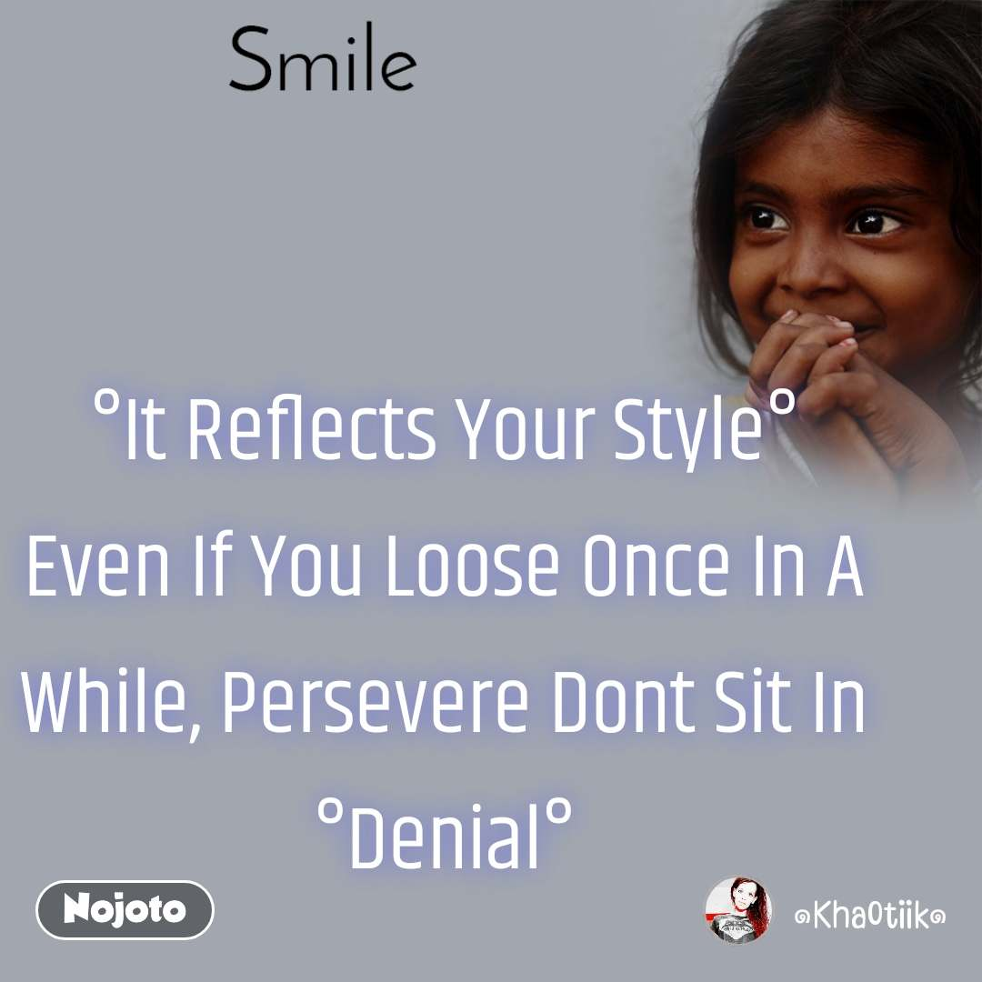 Smile °It Reflects Your Style° Even If You Loose Once In A While, Persevere Dont Sit In °Denial°