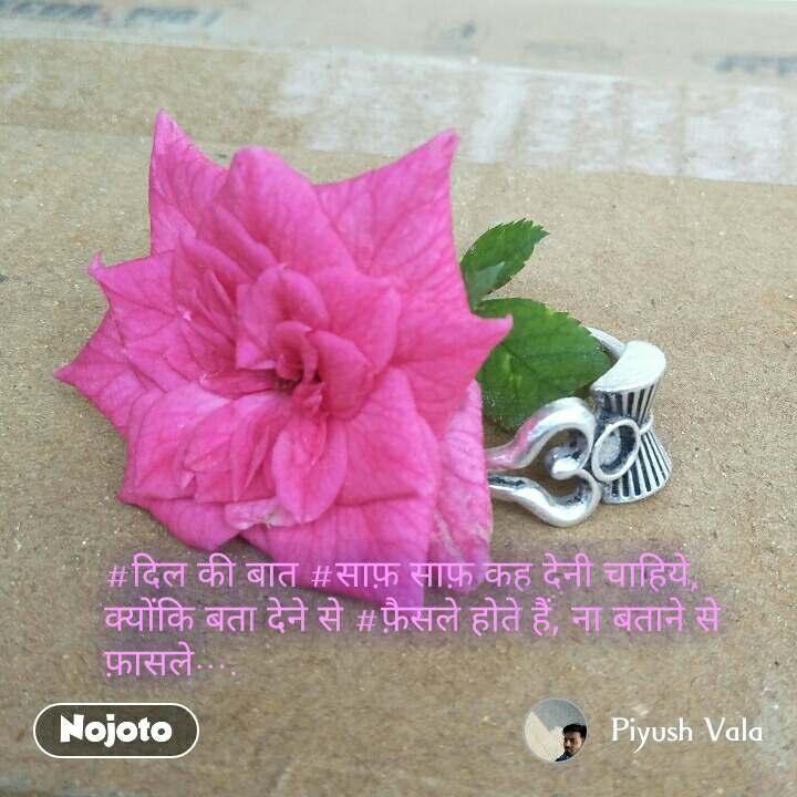 #दिल की बात #साफ़ साफ़ कह देनी चाहिये, क्योंकि बता देने से #फ़ैसले होते हैं, ना बताने से फ़ासले….