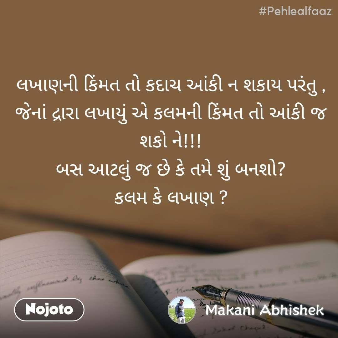 #Pehlealfaaz લખાણની કિંમત તો કદાચ આંકી ન શકાય પરંતુ , જેનાં દ્રારા લખાયું એ કલમની કિંમત તો આંકી જ શકો ને!!! બસ આટલું જ છે કે તમે શું બનશો? કલમ કે લખાણ ?
