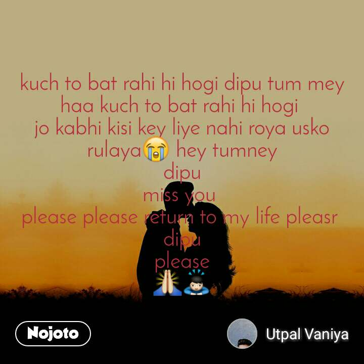 kuch to bat rahi hi hogi dipu tum mey haa kuch to bat rahi hi hogi  jo kabhi kisi key liye nahi roya usko rulaya😭 hey tumney dipu miss you  please please return to my life pleasr  dipu please 🙏🙇