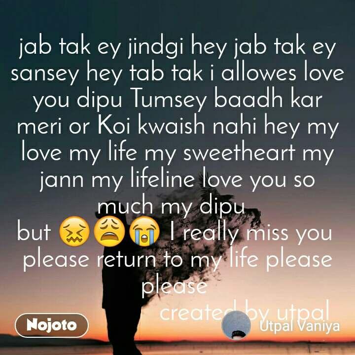 jab tak ey jindgi hey jab tak ey sansey hey tab tak i allowes love you dipu Tumsey baadh kar meri or Koi kwaish nahi hey my love my life my sweetheart my jann my lifeline love you so much my dipu   but 😖😩😭 I really miss you  please return to my life please please                       created by utpal