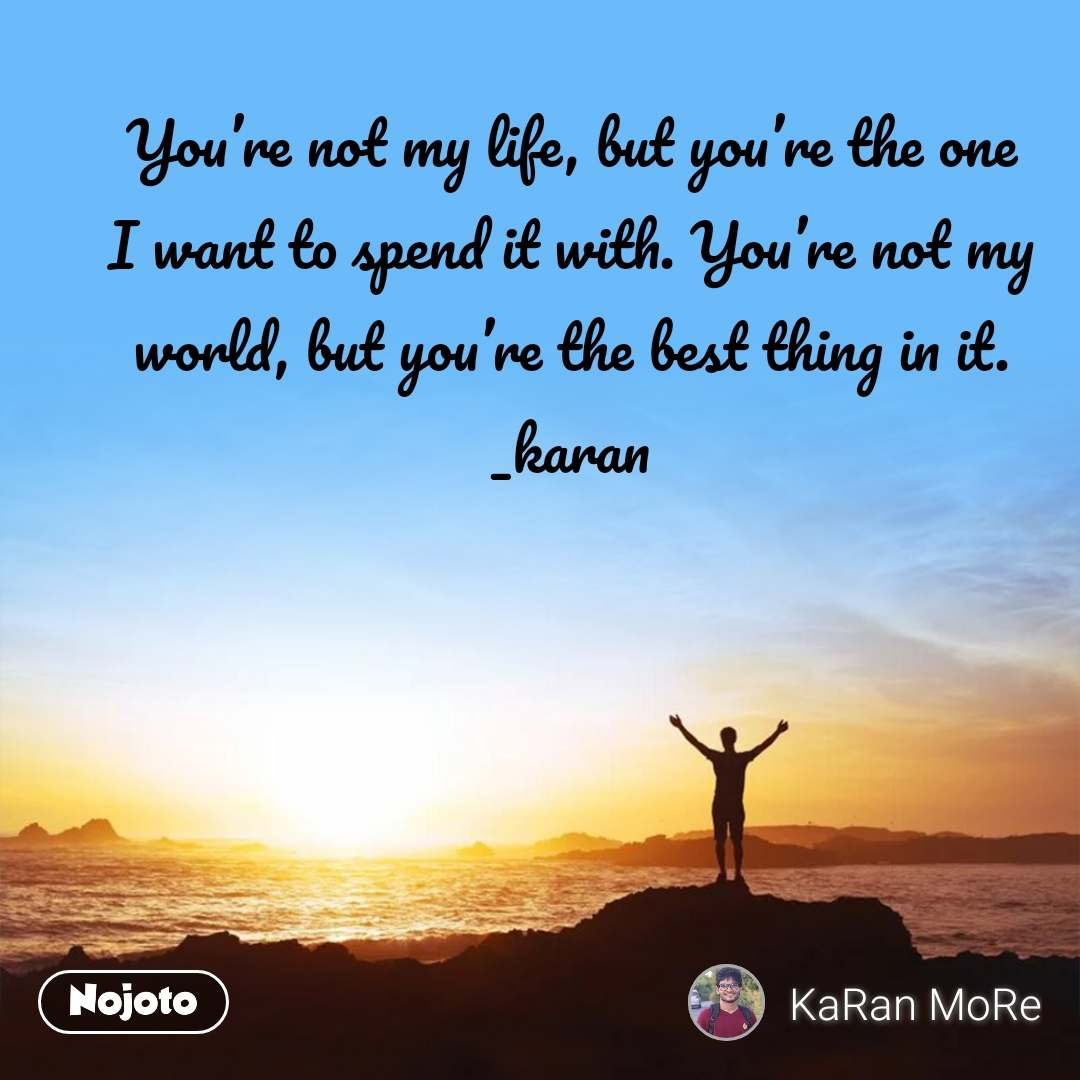 You're not my life, but you're the one I want to spend it with. You're not my world, but you're the best thing in it. _karan
