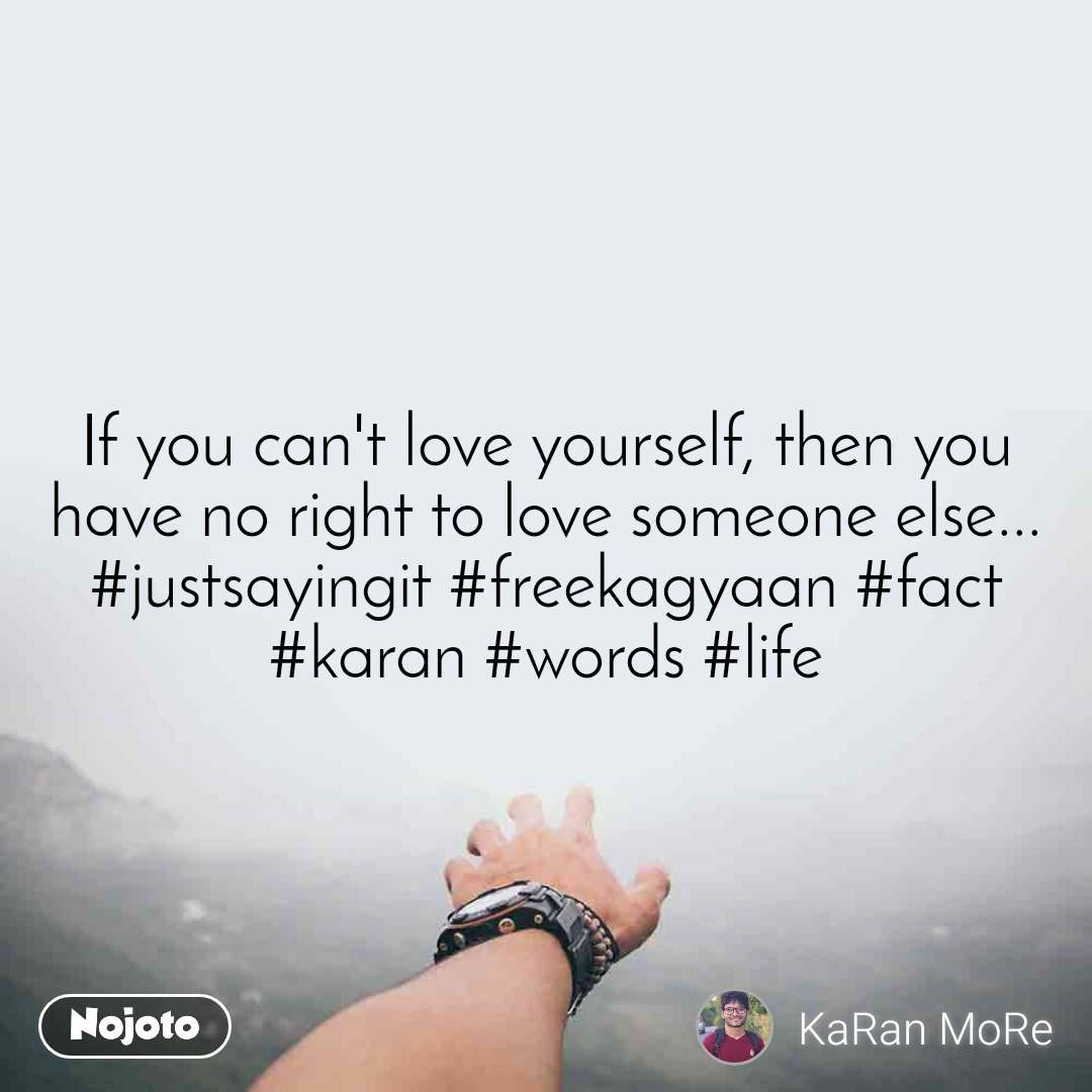 If you can't love yourself, then you have no right to love someone else... #justsayingit #freekagyaan #fact #karan #words #life