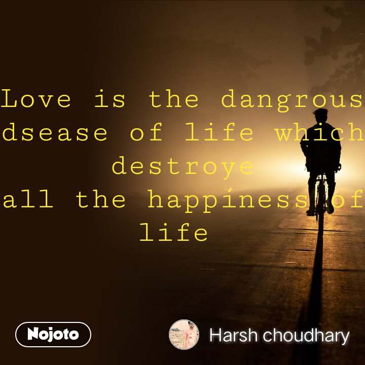 Love is the dangrous dsease of life which destroye all the happiness of life