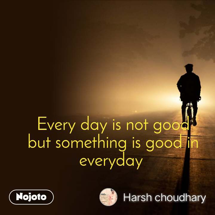 Every day is not good but something is good in everyday