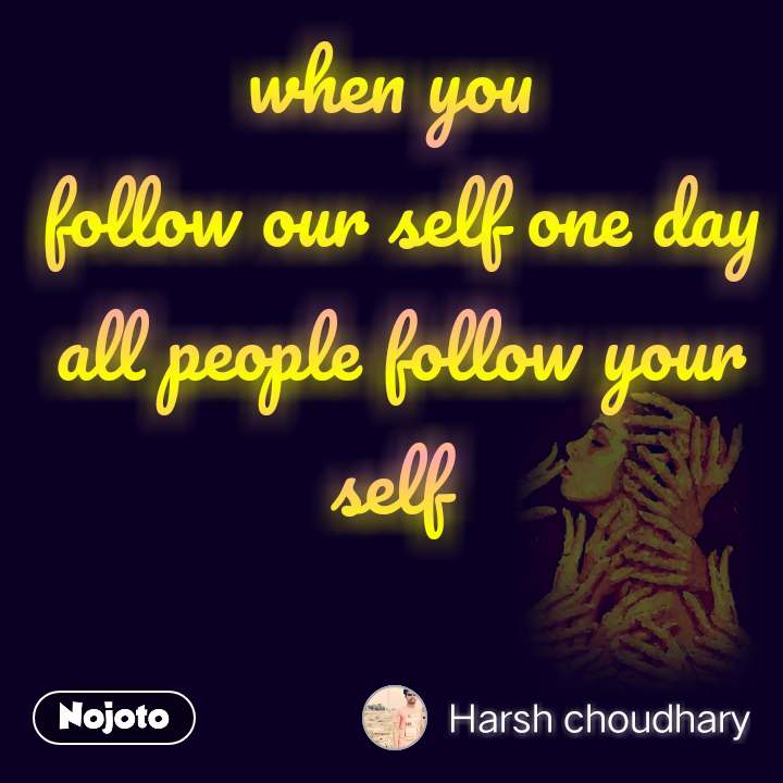 when you  follow our self one day all people follow your self