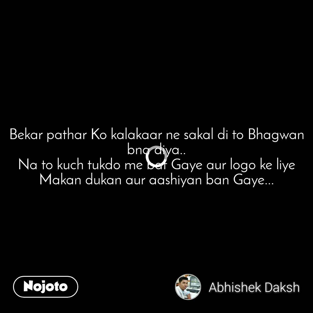 Bekar pathar Ko kalakaar ne sakal di to Bhagwan bna diya.. Na to kuch tukdo me bat Gaye aur logo ke liye Makan dukan aur aashiyan ban Gaye...