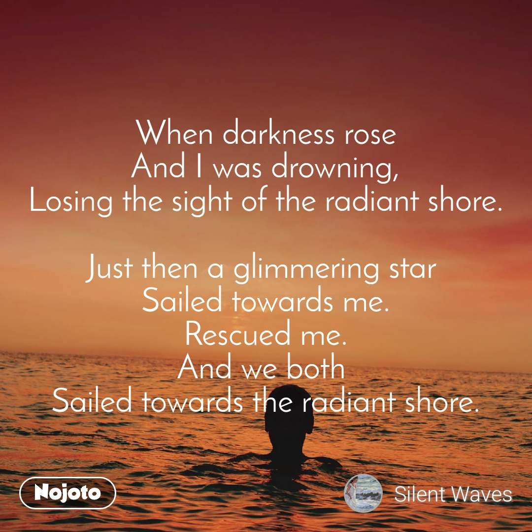 When darkness rose And I was drowning, Losing the sight of the radiant shore.  Just then a glimmering star  Sailed towards me. Rescued me. And we both  Sailed towards the radiant shore.