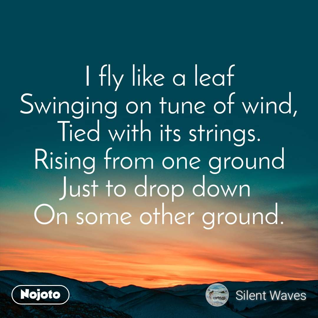I fly like a leaf Swinging on tune of wind, Tied with its strings. Rising from one ground Just to drop down  On some other ground.