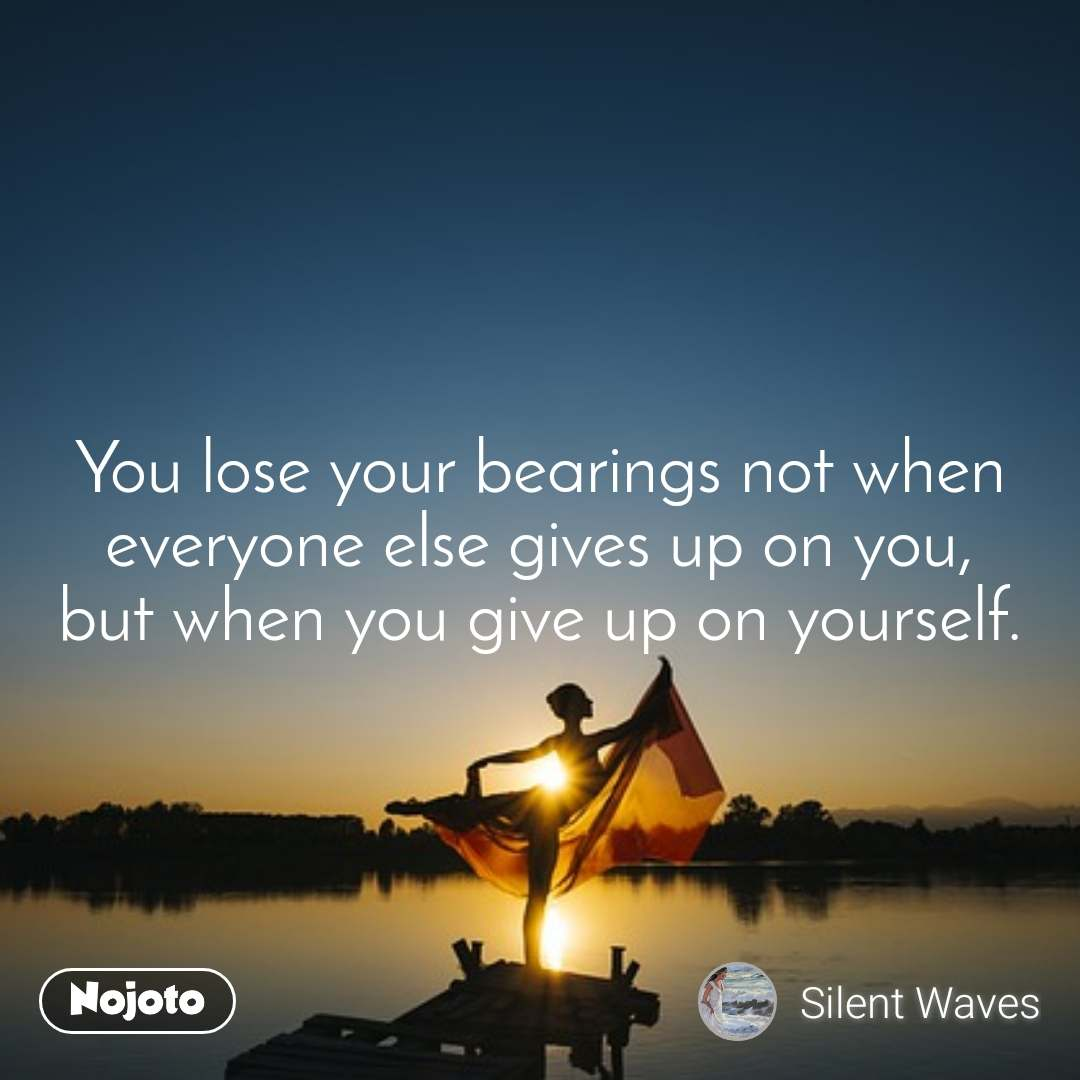 You lose your bearings not when everyone else gives up on you, but when you give up on yourself.