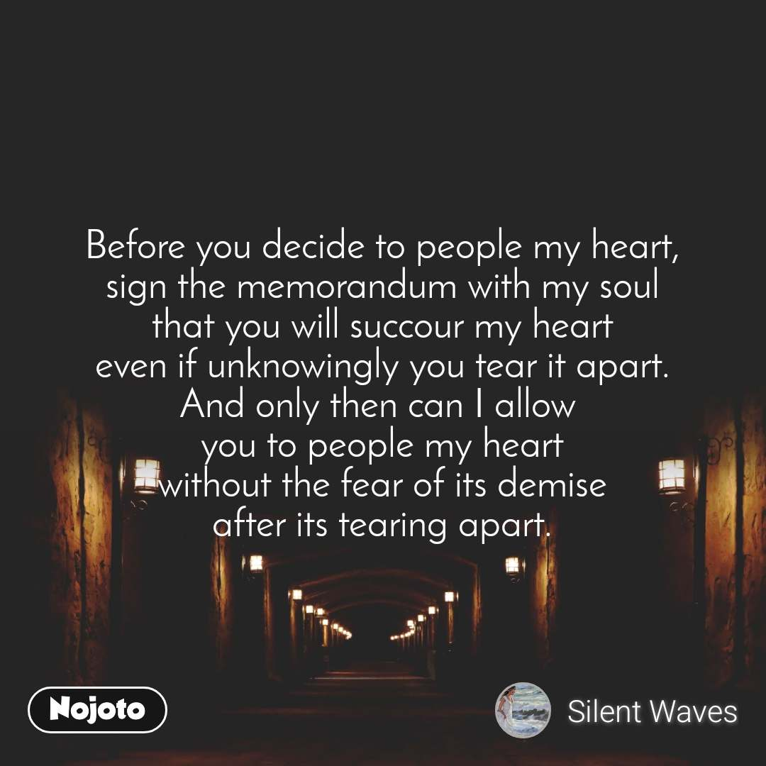 Before you decide to people my heart, sign the memorandum with my soul that you will succour my heart even if unknowingly you tear it apart. And only then can I allow  you to people my heart without the fear of its demise after its tearing apart.