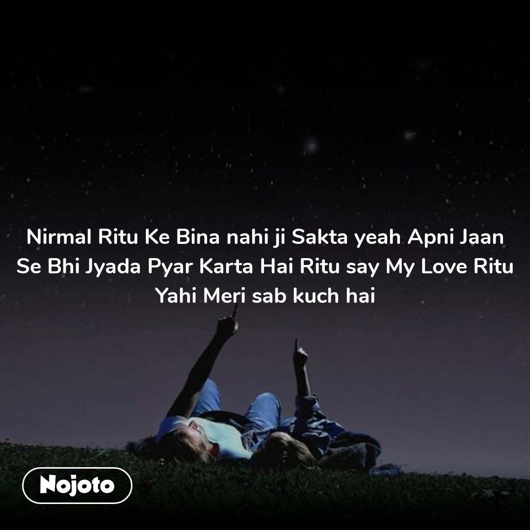Nirmal Ritu Ke Bina nahi ji Sakta yeah Apni Jaan Se Bhi Jyada Pyar Karta Hai Ritu say My Love Ritu Yahi Meri sab kuch hai