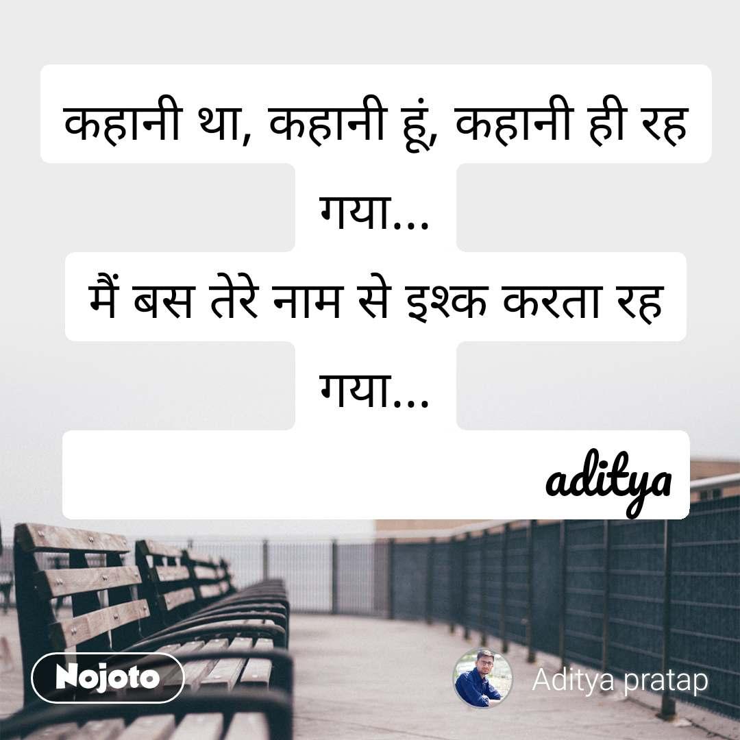 कहानी था, कहानी हूं, कहानी ही रह गया... मैं बस तेरे नाम से इश्क करता रह गया...                                   aditya